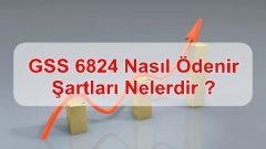 GSS 6824 Nasıl Ödenir, Şartları Nelerdir ?