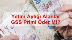 Yetim Aylığı Alanlar GSS Primi Öder Mi?